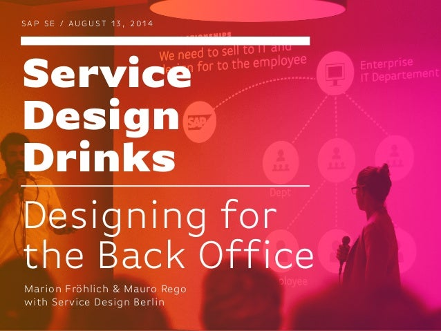 Service Design Drinks S A P S E / AU G U ST 1 3 , 2 0 1 4 Designing for the Back Office Marion Fröhlich & Mauro Rego with ...