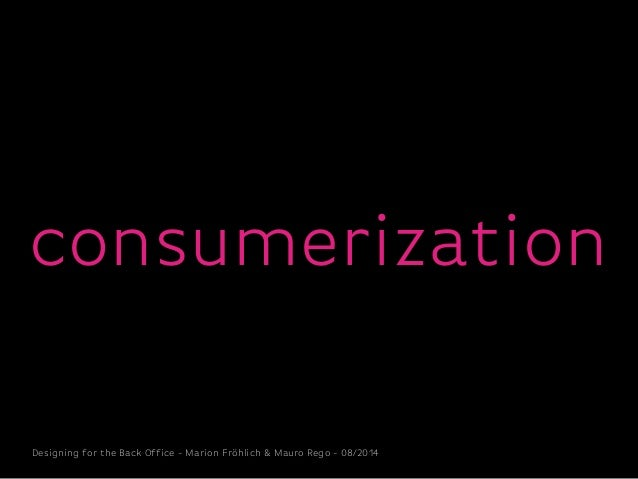 Designing for the Back Office - Marion Fröhlich & Mauro Rego - 08/2014 consumerization