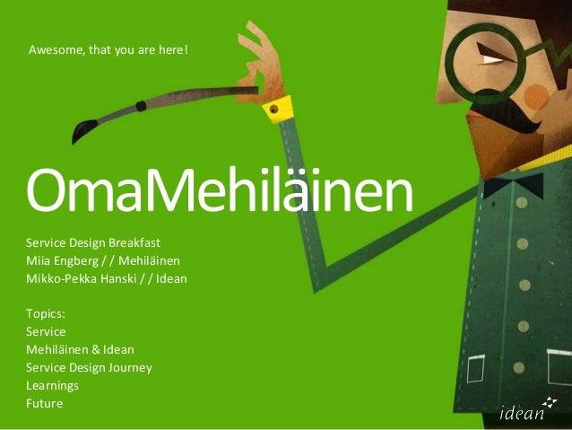 Awesome, that you are here!OmaMehiläinenService Design BreakfastMiia Engberg / / MehiläinenMikko-Pekka Hanski / / IdeanTop...