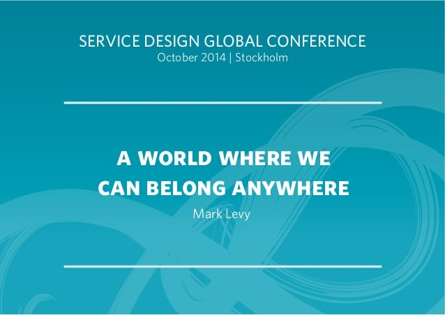 SERVICE DESIGN GLOBAL CONFERENCE  October 2014 | Stockholm  a world where we  can belong anywhere  Mark Levy
