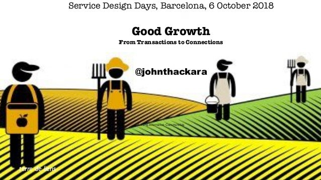 terre de liens Text Service Design Days, Barcelona, 6 October 2018  Good Growth From Transactions to Connections @johnth...