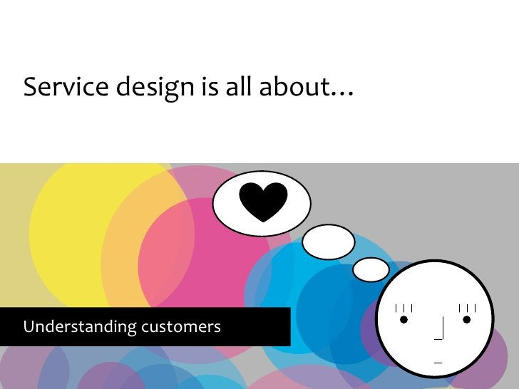 Service design is all about…     Understanding customers