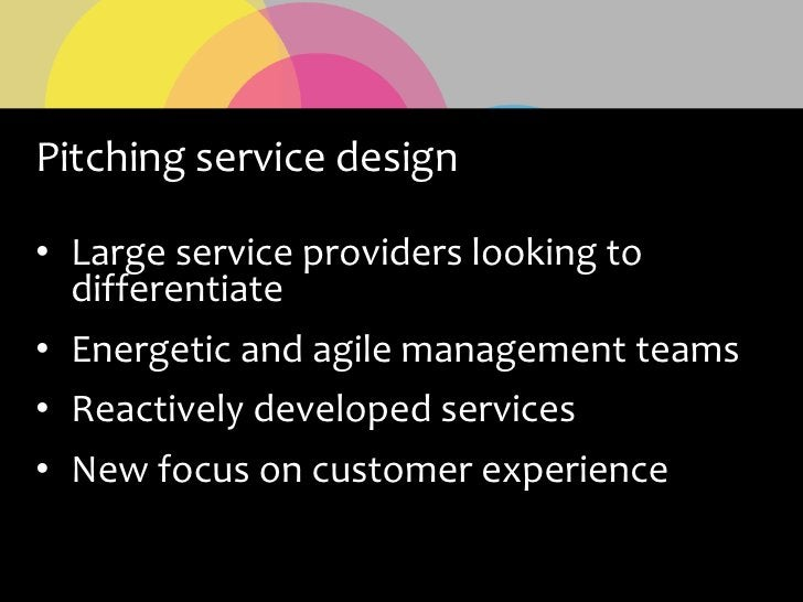 Pitching service design  • Large service providers looking to   differentiate • Energetic and agile management teams • Rea...