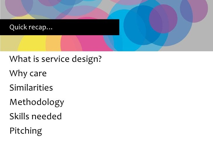 Quick recap…    What is service design? Why care Similarities Methodology Skills needed Pitching