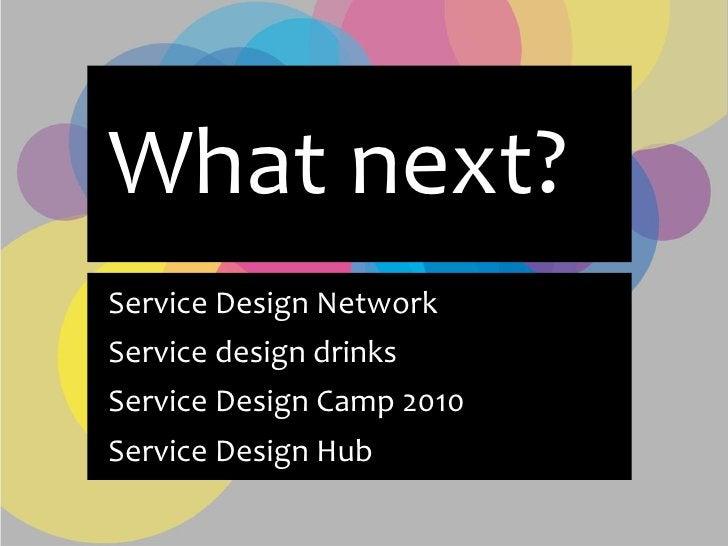 What next? Service Design Network Service design drinks Service Design Camp 2010 Service Design Hub