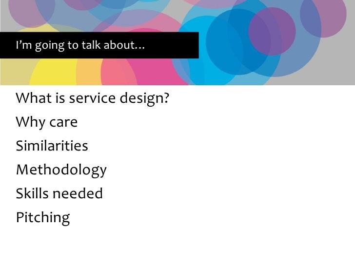 I'm going to talk about…    What is service design? Why care Similarities Methodology Skills needed Pitching