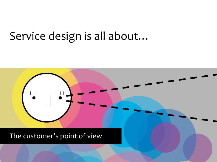 Service design is all about…     The customer's point of view