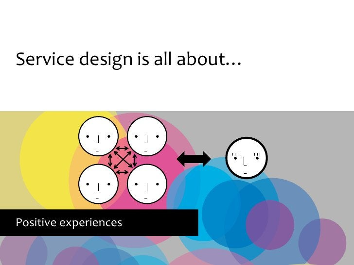 Service design is all about…     Positive experiences
