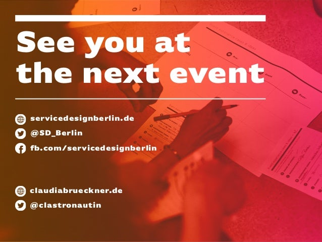See you at the next event servicedesignberlin.de @SD_Berlin fb.com/servicedesignberlin claudiabrueckner.de @clastronautin