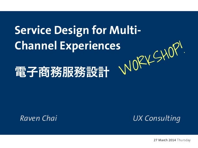 Service Design for Multi- Channel Experiences 電子商務服務設計 Raven Chai UX Consulting 27 March 2014 Thursday WORKSHOP!