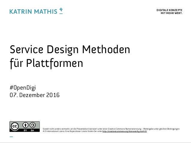 DIGITALE KONZEPTE MIT MEHR WERT. Service Design Methoden für Plattformen #OpenDigi 07. Dezember 2016 Soweit nicht anders ...
