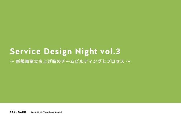 Service Design Night vol.3 ∼ 新規事業立ち上げ時のチームビルディングとプロセス ∼ 2016.09.10 Tomohiro Suzuki