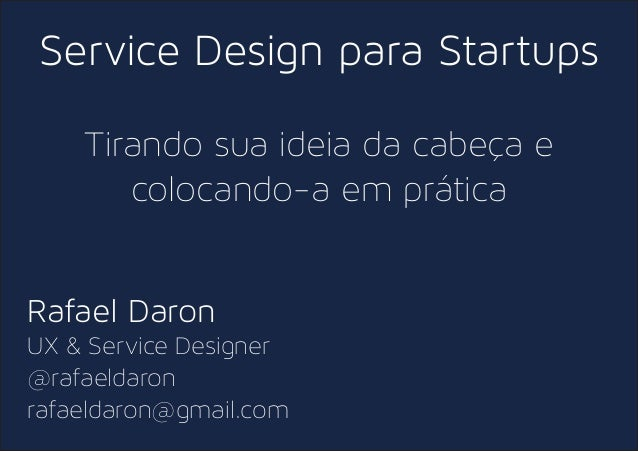Service Design para Startups Tirando sua ideia da cabeça e colocando-a em prática Rafael Daron UX & Service Designer @rafa...
