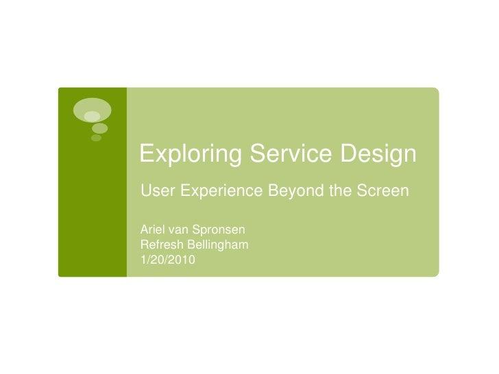 Exploring Service Design<br />User Experience Beyond the Screen<br />Ariel van Spronsen<br />Refresh Bellingham<br />1/20/...