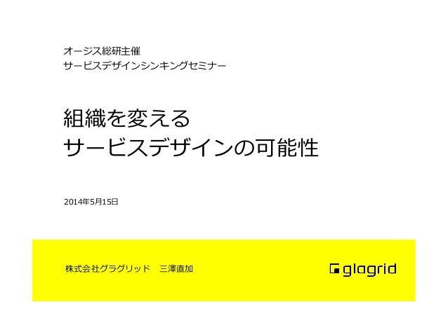 株式会社グラグリッド 三澤直加 組織を変える サービスデザインの可能性 2014年年5⽉月15⽇日 オージス総研主催 サービスデザインシンキングセミナー