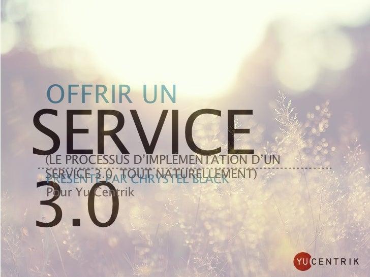 OFFRIR UNSERVICE(LE PROCESSUS D'IMPLÉMENTATION D'UNSERVICE 3.0, TOUT NATURELLEMENT)3.0PRÉSENTÉ PAR CHRYSTEL BLACKPour Yu C...