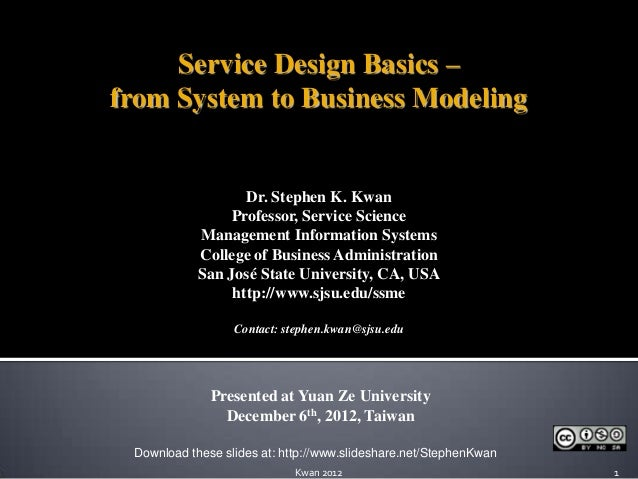 Service Design Basics –from System to Business Modeling                   Dr. Stephen K. Kwan                 Professor, S...