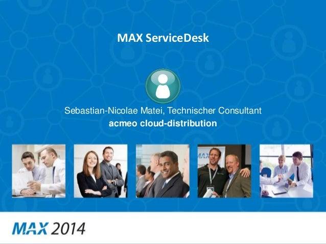 MAX ServiceDesk  Sebastian-Nicolae Matei, Technischer Consultant  acmeo cloud-distribution