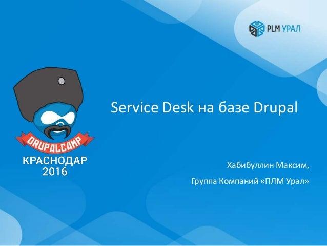 Service Desk на базе Drupal Хабибуллин Максим, Группа Компаний «ПЛМ Урал»