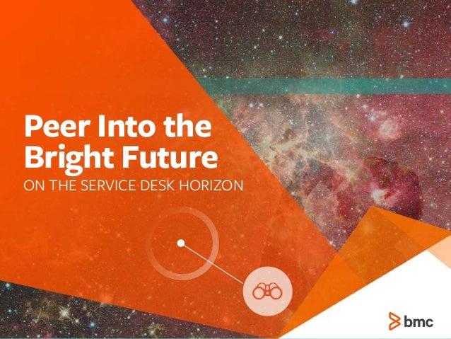 Peer Into the  Bright Future ON THE SERVICE DESK HORIZON