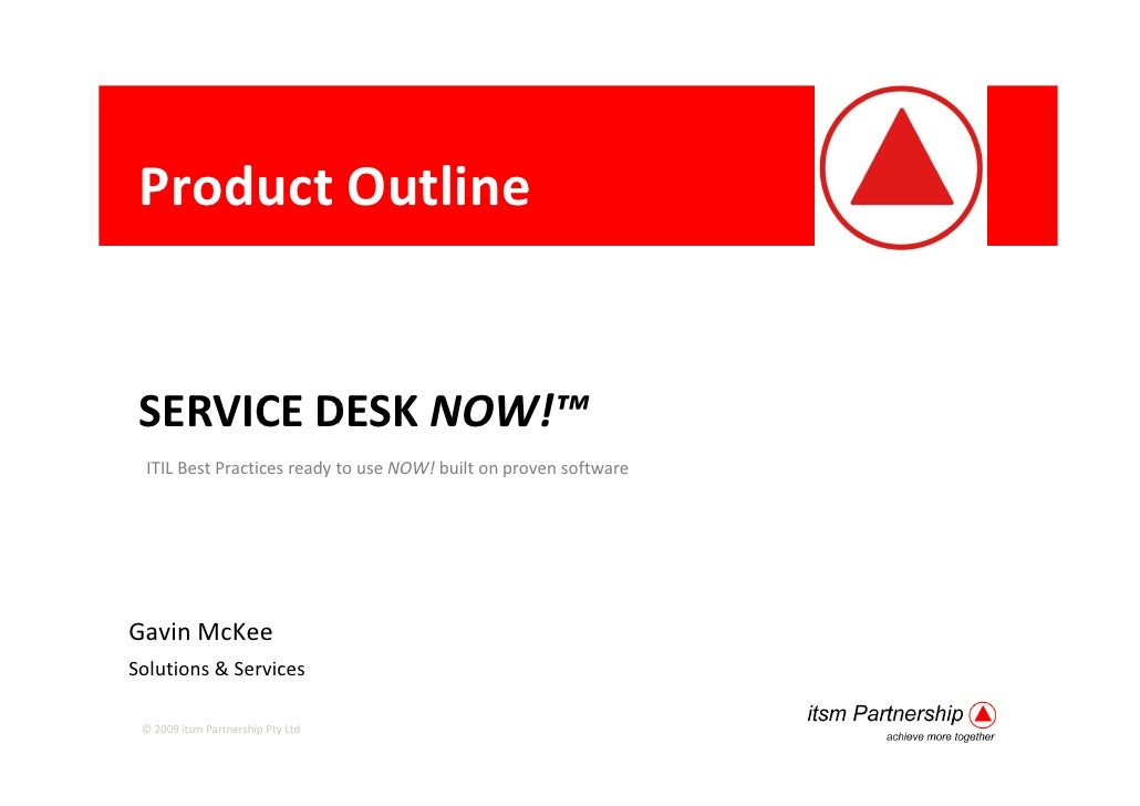 Product Outline    SERVICE DESK NOW!™   ITIL Best Practices ready to use NOW! built on proven software     Gavin McKee Sol...