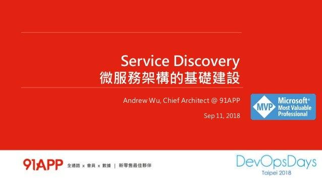 Service Discovery 微服務架構的基礎建設 Andrew Wu, Chief Architect @ 91APP Sep 11, 2018