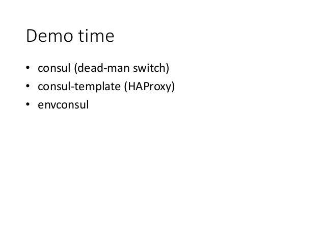 Demo time • consul (dead-man switch) • consul-template (HAProxy) • envconsul