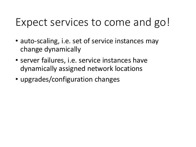 Expect services to come and go! • auto-scaling, i.e. set of service instances may change dynamically • server failures, i....