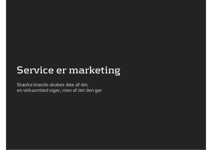 Service er marketingStærke brands skabes ikke af det,en virksomhed siger, men af det den gør