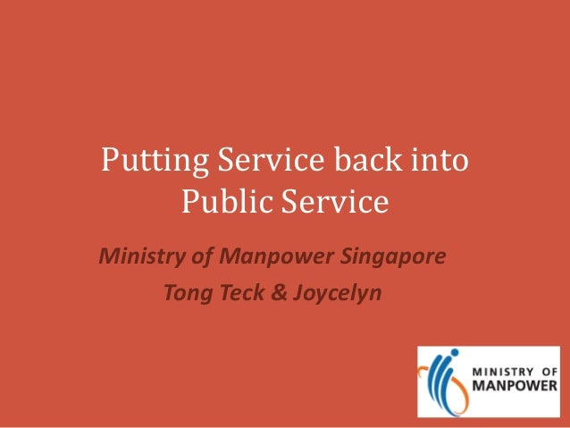 Putting Service back into  Public Service  Ministry of Manpower Singapore  Tong Teck & Joycelyn