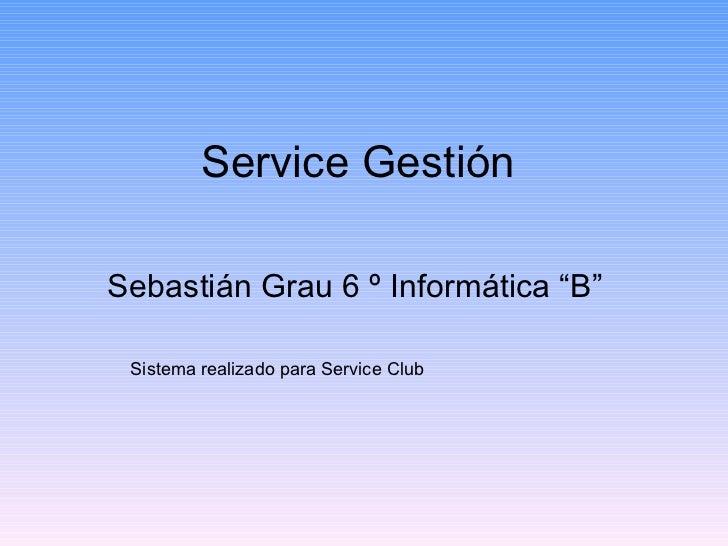 """Service Gestión Sebastián Grau 6 º Informática """"B""""  Sistema realizado para Service Club"""