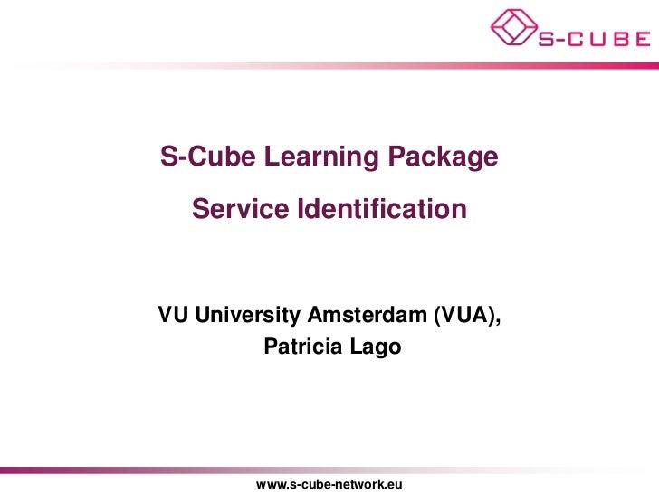 S-Cube Learning Package  Service IdentificationVU University Amsterdam (VUA),         Patricia Lago        www.s-cube-netw...
