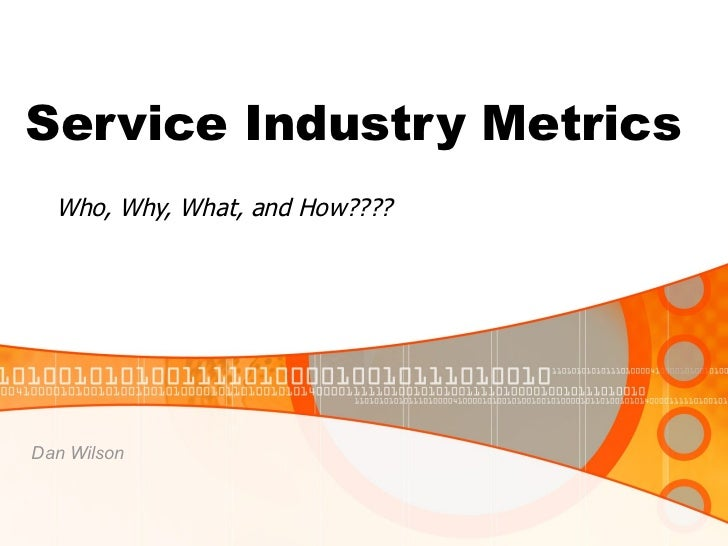 Service Industry Metrics Who, Why, What, and How???? Dan Wilson