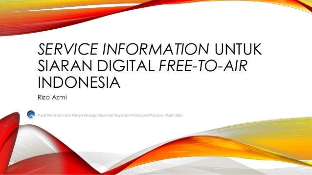 SERVICE INFORMATION UNTUK SIARAN DIGITAL FREE-TO-AIR INDONESIA Riza Azmi Pusat Penelitian dan Pengembangan Sumber Daya dan...