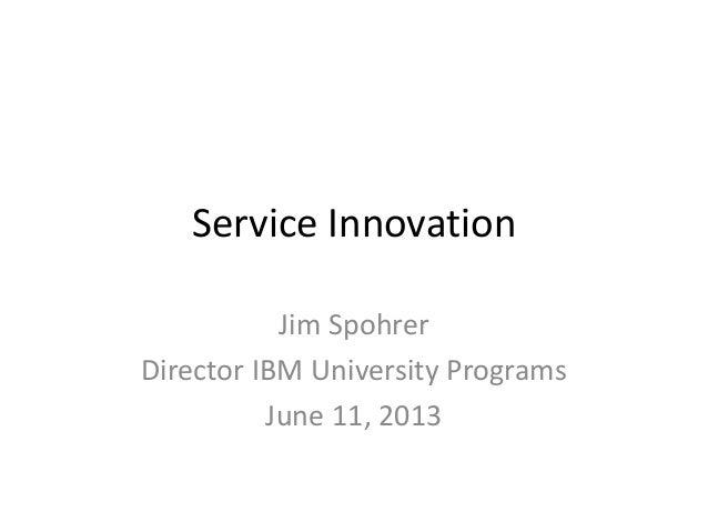 Service InnovationJim SpohrerDirector IBM University ProgramsJune 11, 2013