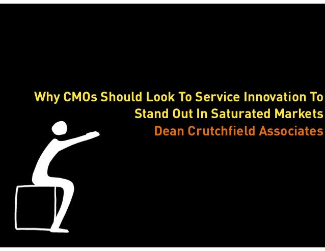 Why CMOs Should Look To Service Innovation To Stand Out In Saturated Markets Dean Crutchfield Associates