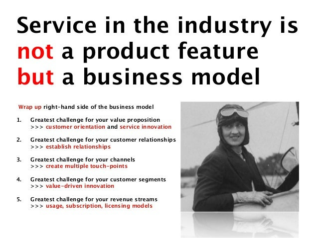 Service in the industry isnot a product featurebut a business modelWrap up right-hand side of the business model1.   Great...