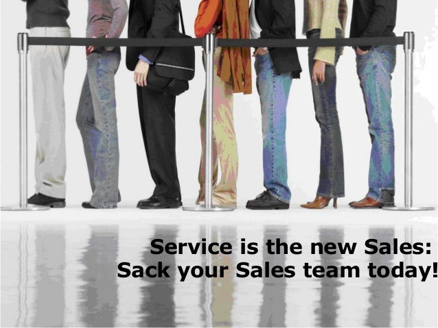 Service is the new Sales: Sack your Sales team today!