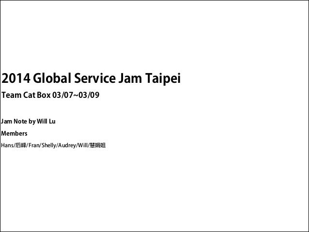 2014 Global Service Jam Taipei Team Cat Box 03/07~03/09 Jam Note by Will Lu Members Hans/后峰/Fran/Shelly/Audrey/Will/慧娟姐