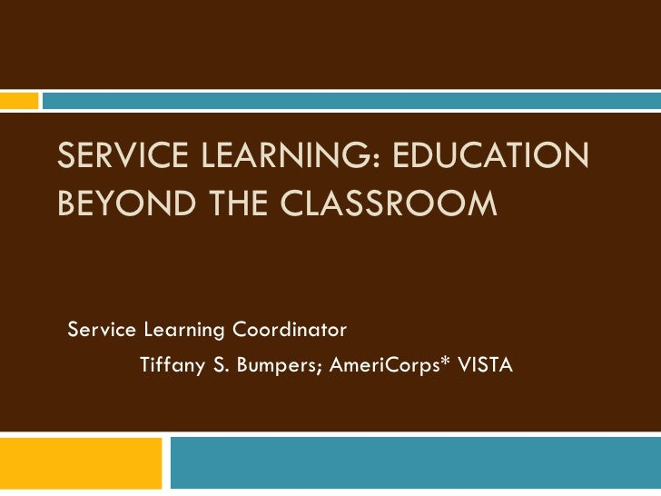 SERVICE LEARNING: EDUCATION BEYOND THE CLASSROOM Service Learning Coordinator    Tiffany S. Bumpers; AmeriCorps* VISTA