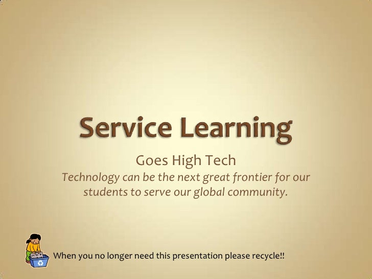 Service Learning<br />Goes High Tech<br />Technology can be the next great frontier for our students to serve our global c...