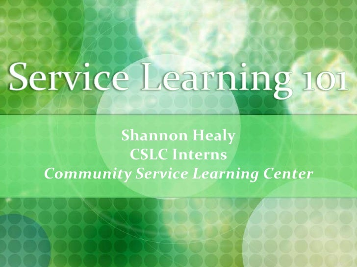 Service Learning 101<br />Shannon Healy<br />CSLC Interns<br />Community Service Learning Center<br />