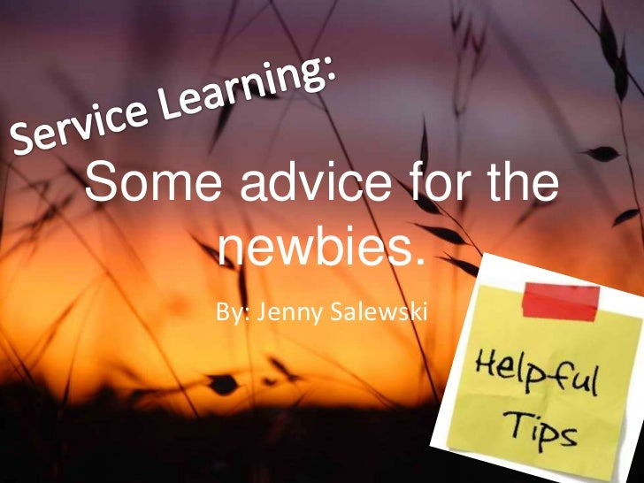 Service Learning:<br />Some advice for the newbies.<br />By: Jenny Salewski<br />