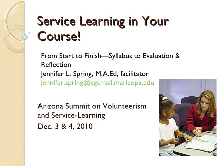 Service Learning in Your Course! Arizona Summit on Volunteerism and Service-Learning Dec. 3 & 4, 2010 From Start to Finish...