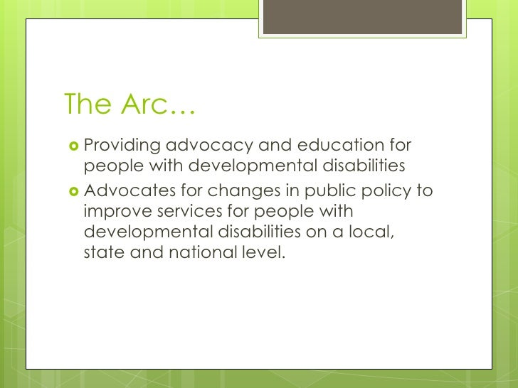 The Arc…<br />Providing advocacy and education for people with developmental disabilities<br />Advocates for changes in pu...