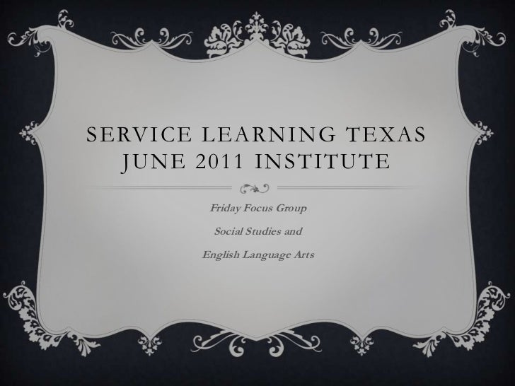 Service Learning TexasJune 2011 Institute<br />Friday Focus Group<br />Social Studies and <br />English Language Arts<br />