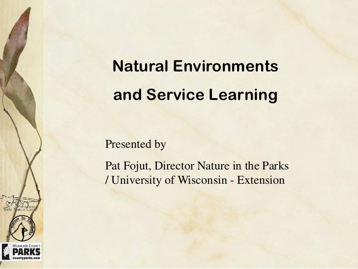 Natural Environments and Service LearningPresented byPat Fojut, Director Nature in the Parks/ University of Wisconsin - Ex...