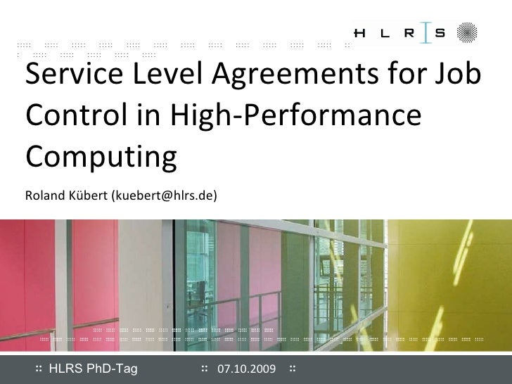 Service Level Agreements for Job Control in High-Performance Computing Roland Kübert (kuebert@hlrs.de) 07.10.2009