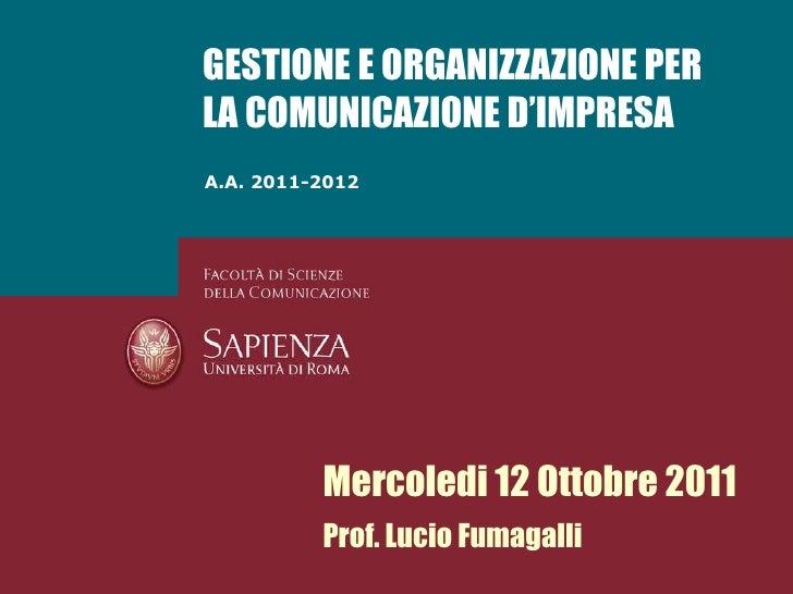 A.A. 2011-2012 GESTIONE E ORGANIZZAZIONE PER LA COMUNICAZIONE D'IMPRESA Mercoledi 12 Ottobre 2011 Prof. Lucio Fumagalli