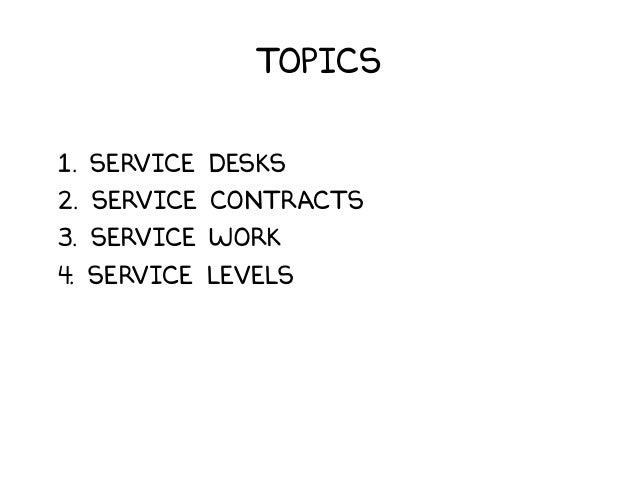 Topics 1. Service Desks 2. Service Contracts 3. Service Work 4. Service Levels